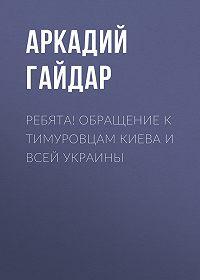 Аркадий Гайдар -Ребята! Обращение к тимуровцам Киева и всей Украины