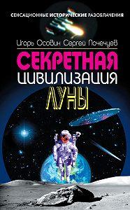 Сергей Почечуев, Игорь Осовин - Секретная цивилизация Луны