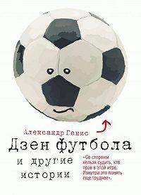 Александр Генис -Дзен футбола и другие истории