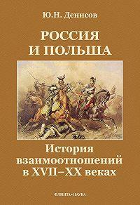 Юрий Николаевич Денисов - Россия и Польша. История взаимоотношений в XVII—XX веках