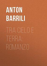 Anton Barrili -Tra cielo e terra: Romanzo