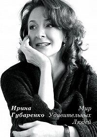 Ирина Губаренко -Мир удивительных людей