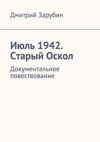 Дмитрий Зарубин -Июль1942. Старый Оскол