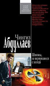 Чингиз Абдуллаев - Шпионы, не вернувшиеся с холода