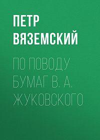 Петр Андреевич Вяземский -По поводу бумаг В. А. Жуковского