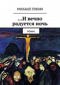 Михаил Лукин -…Ивечно радуетсяночь. Роман