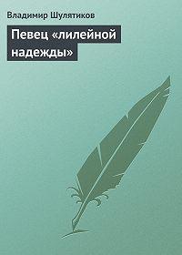 Владимир Шулятиков -Певец «лилейной надежды»