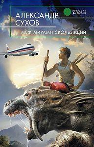 Александр Сухов -Меж мирами скользящий