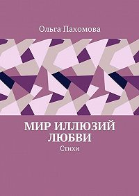 Ольга Пахомова -Мир иллюзий любви. Стихи
