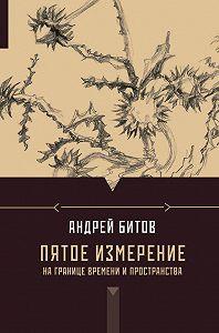 Андрей Битов - Пятое измерение. На границе времени и пространства (сборник)