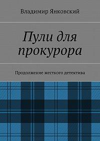 Владимир Янковский - Пули для прокурора. Продолжение жесткого детектива