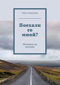 Ольга Ладыгина -Поехали со мной? Истории на коленке