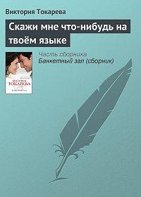 Виктория Токарева -Скажи мне что-нибудь на твоём языке