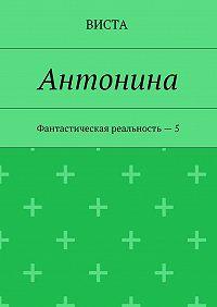 Виста -Антонина. Фантастическая реальность – 5