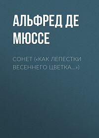 Альфред де Мюссе -«Как лепестки весеннего цветка…»