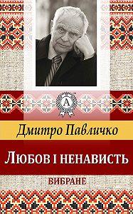 Дмитро Павличко -Любов і ненависть. Вибране