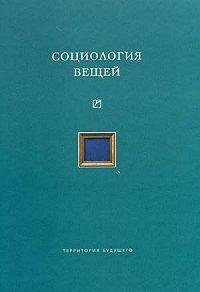 Коллектив Авторов -Социология вещей (сборник статей)