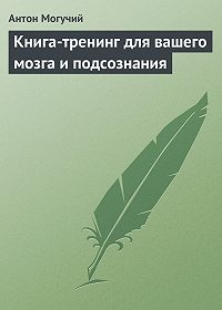 Антон Могучий -Книга-тренинг для вашего мозга и подсознания