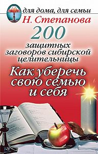 Наталья Ивановна Степанова -200 защитных заговоров сибирской целительницы: Как уберечь свою семью и себя
