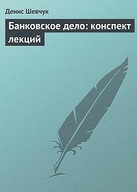 Денис Шевчук -Банковское дело: конспект лекций