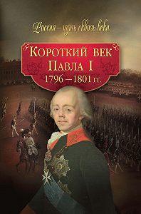 Коллектив Авторов -Короткий век Павла I. 1796–1801 гг.