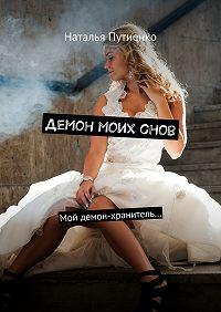 Наталья Путиенко -Демон моих снов. Мой демон-хранитель…