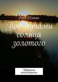 Олег Сёмкин -Под лучами солнца золотого. Избранные стихотворения