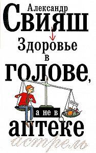Александр Свияш -Здоровье в голове, а не в аптеке