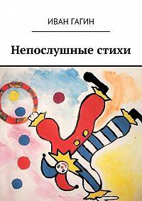 Иван Гагин -Непослушные стихи