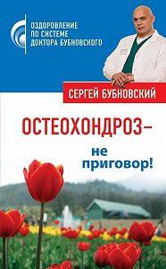 Сергей Бубновский - Остеохондроз – не приговор!