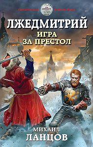 Михаил Ланцов -Лжедмитрий. Игра за престол
