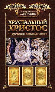 Александр Саверский -Хрустальный Христос и древняя цивилизация. Книга I