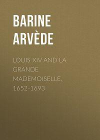 Arvède Barine -Louis XIV and La Grande Mademoiselle, 1652-1693