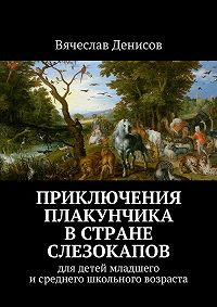 Вячеслав Денисов -Приключения Плакунчика встране Слезокапов. Для детей младшего исреднего школьного возраста