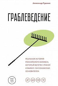 Александр Руденко -Граблеведение. Реальная история российского бизнеса, который взлетел, рухнул и выжил, рассказанная основателем