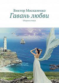 Виктор Москаленко -Гавань любви. Сборник стихов