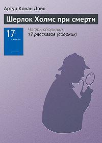 Артур Конан Дойл -Шерлок Холмс при смерти