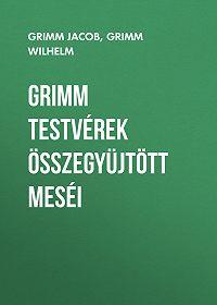 Якоб и Вильгельм Гримм -Grimm testvérek összegyüjtött meséi