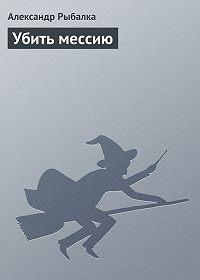 Александр Рыбалка - Убить мессию