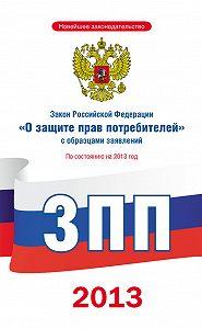 Коллектив Авторов -Закон Российской Федерации «О защите прав потребителей» с образцами заявлений: по состоянию на 2013 год