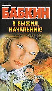 Борис Бабкин - Я выжил, начальник!