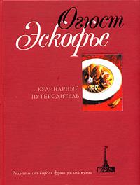Огюст Эскофье - Кулинарный путеводитель. Рецепты от короля французской кухни