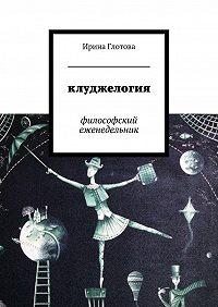 Ирина Глотова -Клуджелогия. Философский еженедельник