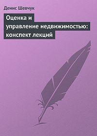 Денис Шевчук -Оценка и управление недвижимостью: конспект лекций