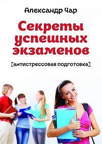 Александр Чар -Секреты успешных экзаменов. Антистрессовая подготовка
