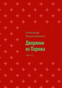 Александр Подмосковных -Дворянин изПарижа. Часть11