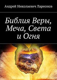 Андрей Ларионов -Библия Веры, Меча, Света иОгня