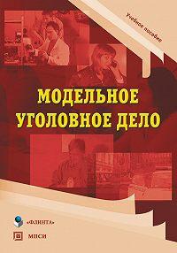 Наталья Шинкевич -Модельное уголовное дело. Учебное пособие