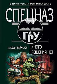 Альберт Байкалов - Иного решения нет