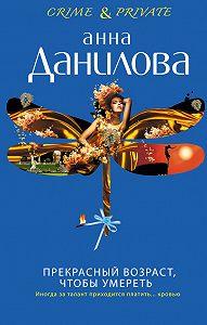 Анна Данилова - Прекрасный возраст, чтобы умереть